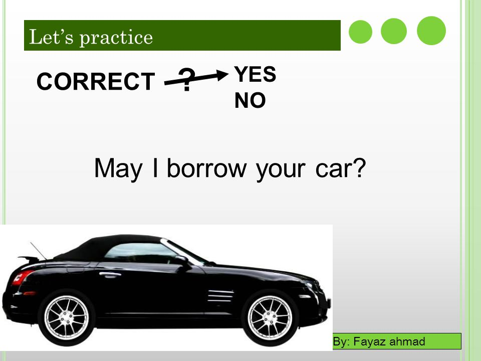 By: Fayaz ahmad 7-5 LET'S PRACTICE YES NO ? CORRECT May I borrow your car? Let's practice