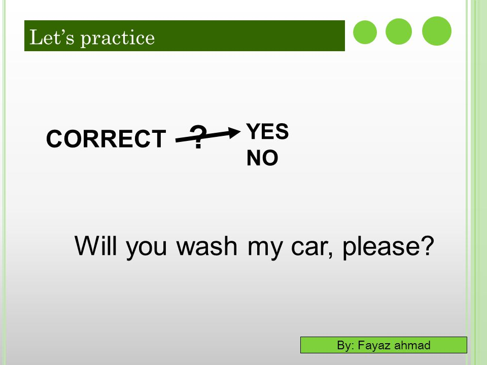 By: Fayaz ahmad 7-6 LET'S PRACTICE YES NO ? CORRECT Will you wash my car, please? Let's practice