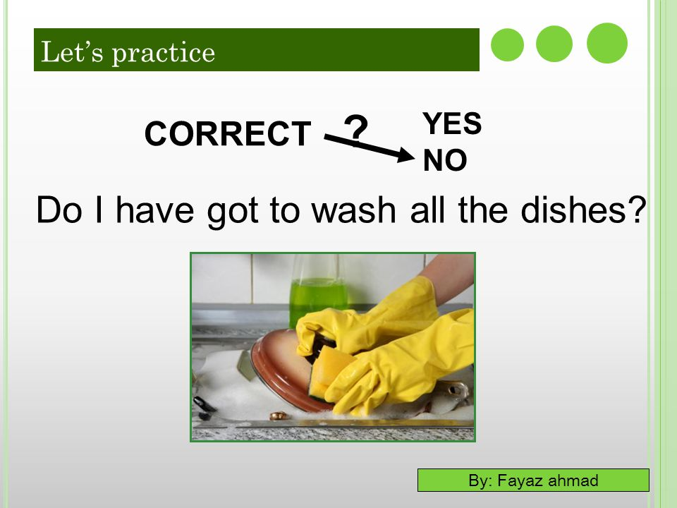 By: Fayaz ahmad YES NO ? CORRECT Do I have got to wash all the dishes? Let's practice