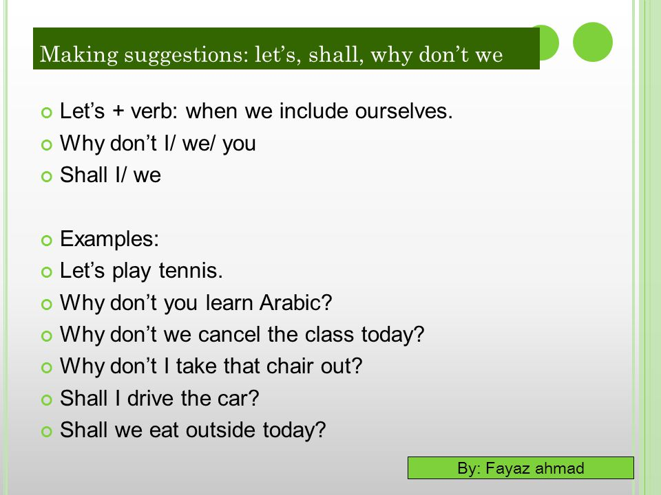 By: Fayaz ahmad Let's + verb: when we include ourselves. Why don't I/ we/ you Shall I/ we Examples: Let's play tennis. Why don't you learn Arabic? Why