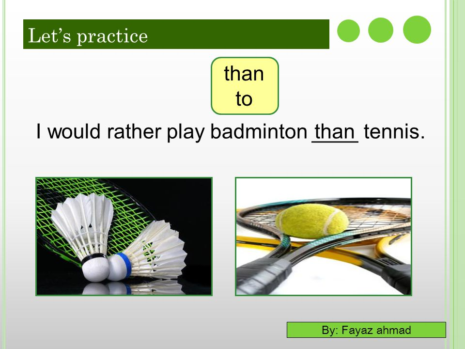 By: Fayaz ahmad I would rather play badminton ____ tennis.than to Let's practice