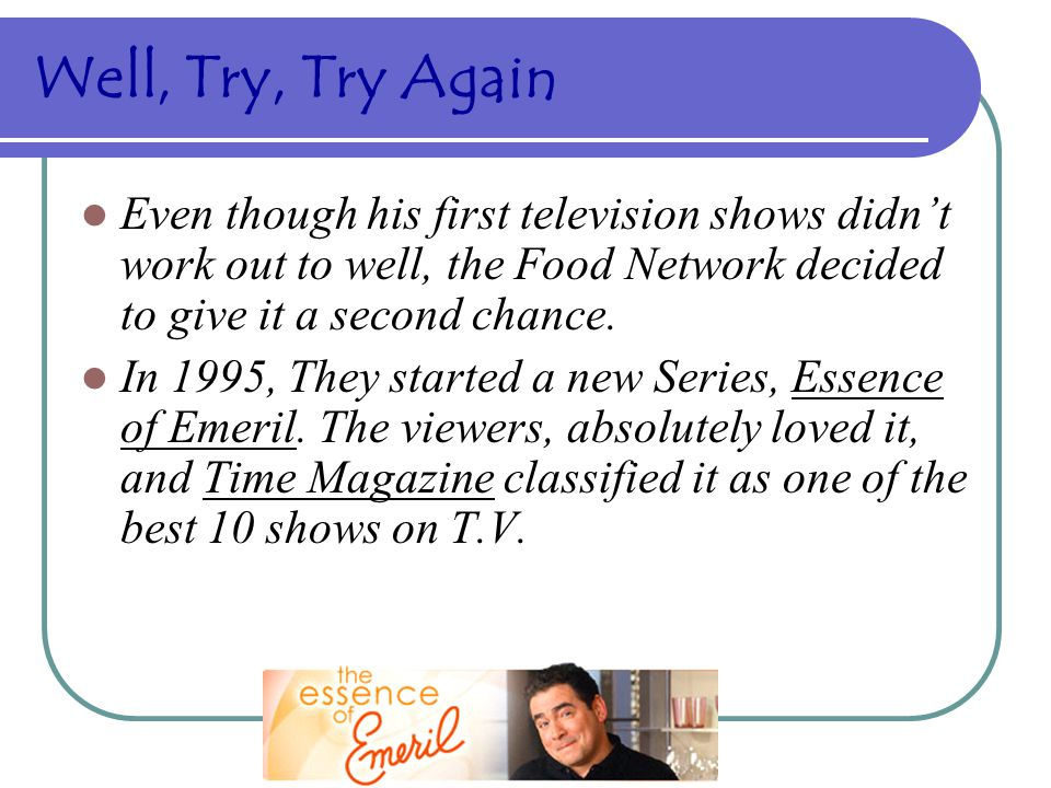 Well, Try, Try Again Even though his first television shows didn't work out to well, the Food Network decided to give it a second chance.