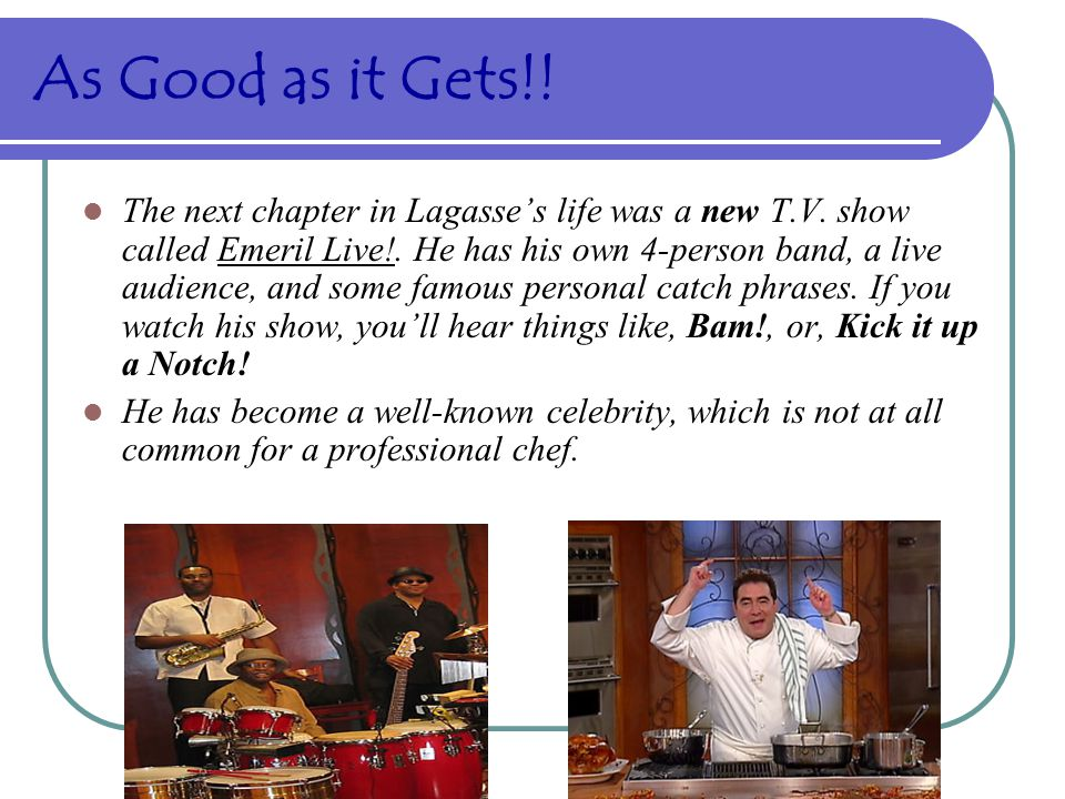 As Good as it Gets!.The next chapter in Lagasse's life was a new T.V.
