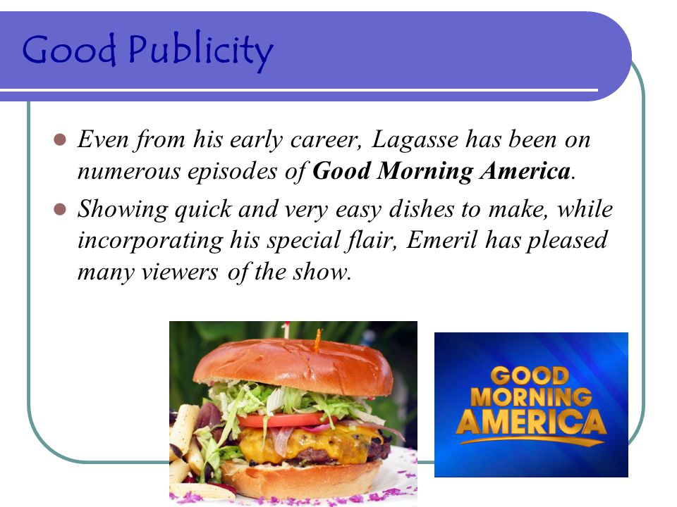 Good Publicity Even from his early career, Lagasse has been on numerous episodes of Good Morning America.