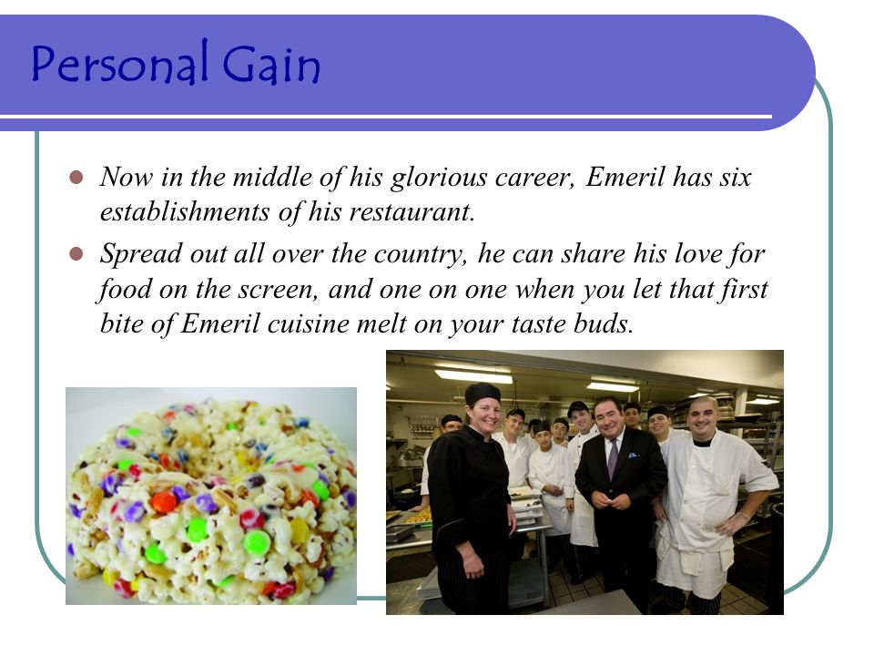Personal Gain Now in the middle of his glorious career, Emeril has six establishments of his restaurant.