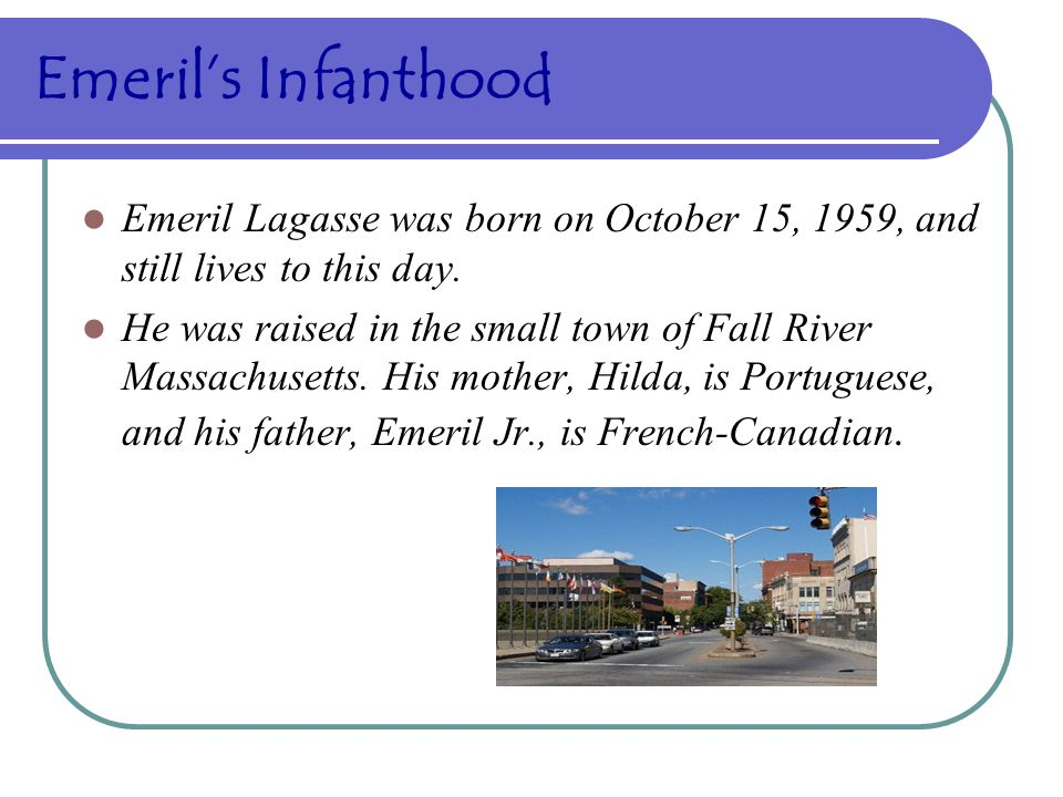 Emeril's Infanthood Emeril Lagasse was born on October 15, 1959, and still lives to this day.