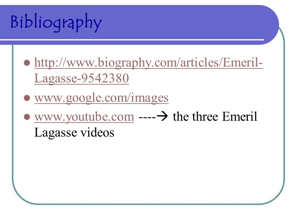 Bibliography http://www.biography.com/articles/Emeril- Lagasse-9542380 http://www.biography.com/articles/Emeril- Lagasse-9542380 www.google.com/images www.youtube.com ----  the three Emeril Lagasse videos www.youtube.com