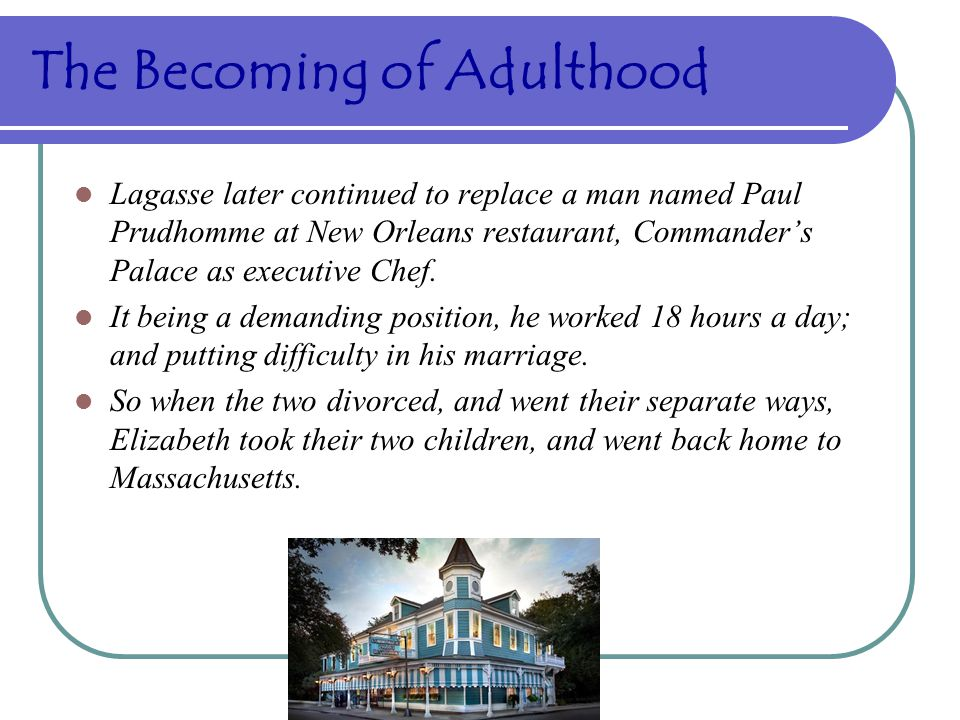 The Becoming of Adulthood Lagasse later continued to replace a man named Paul Prudhomme at New Orleans restaurant, Commander's Palace as executive Chef.