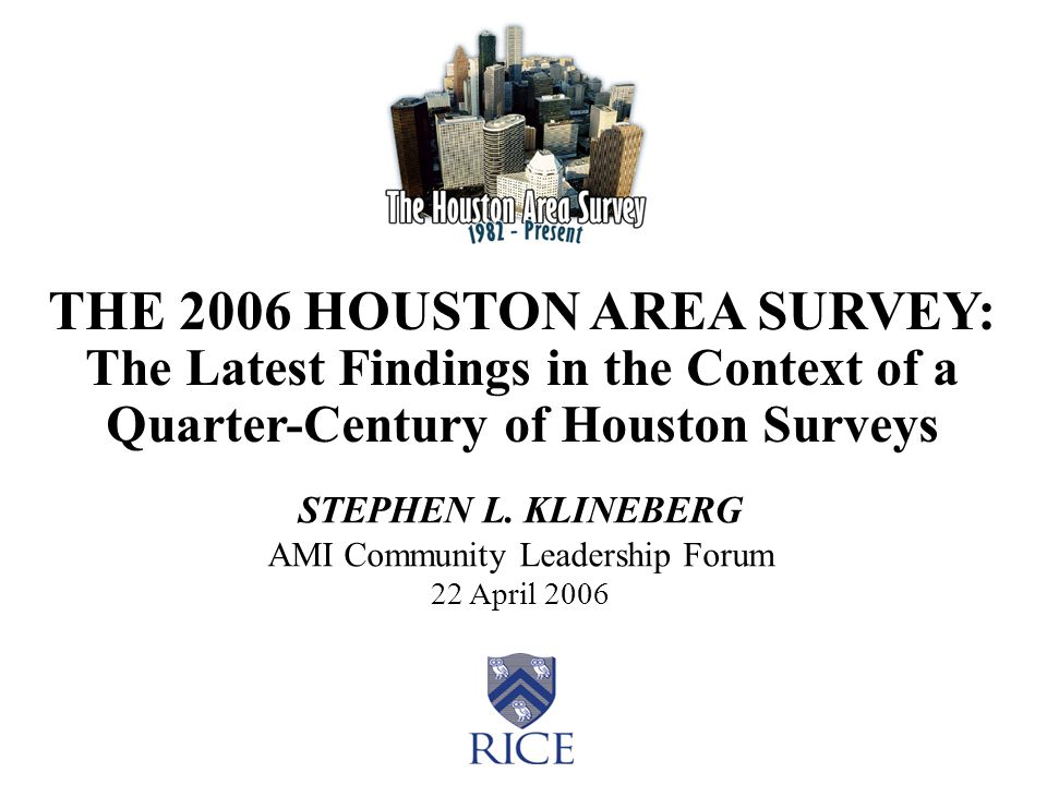 THE 2006 HOUSTON AREA SURVEY: The Latest Findings in the Context of a Quarter-Century of Houston Surveys STEPHEN L. KLINEBERG AMI Community Leadership