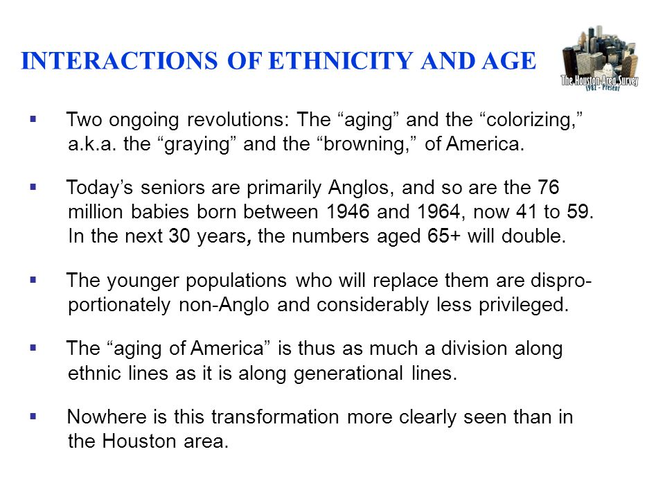 INTERACTIONS OF ETHNICITY AND AGE  Two ongoing revolutions: The aging and the colorizing, a.k.a.