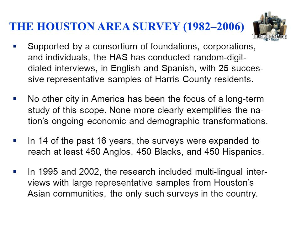  Supported by a consortium of foundations, corporations, and individuals, the HAS has conducted random-digit- dialed interviews, in English and Spanish, with 25 succes- sive representative samples of Harris-County residents.
