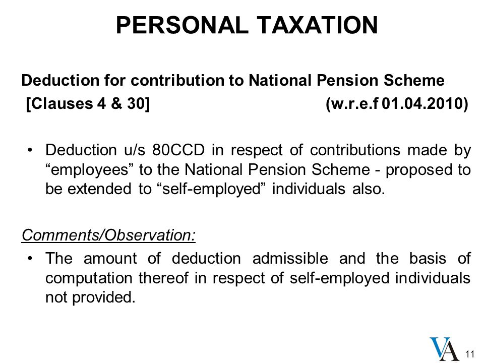 11 PERSONAL TAXATION Deduction for contribution to National Pension Scheme [Clauses 4 & 30] (w.r.e.f 01.04.2010) Deduction u/s 80CCD in respect of contributions made by employees to the National Pension Scheme - proposed to be extended to self-employed individuals also.