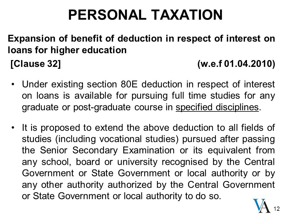 12 PERSONAL TAXATION Expansion of benefit of deduction in respect of interest on loans for higher education [Clause 32] (w.e.f 01.04.2010) Under existing section 80E deduction in respect of interest on loans is available for pursuing full time studies for any graduate or post-graduate course in specified disciplines.