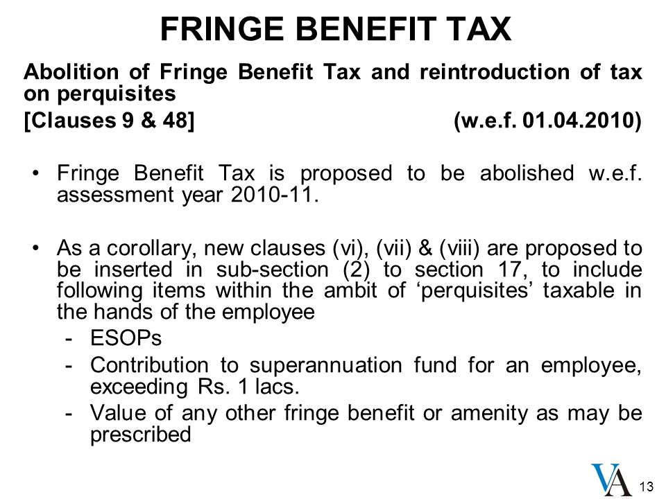 13 FRINGE BENEFIT TAX Abolition of Fringe Benefit Tax and reintroduction of tax on perquisites [Clauses 9 & 48] (w.e.f. 01.04.2010) Fringe Benefit Tax