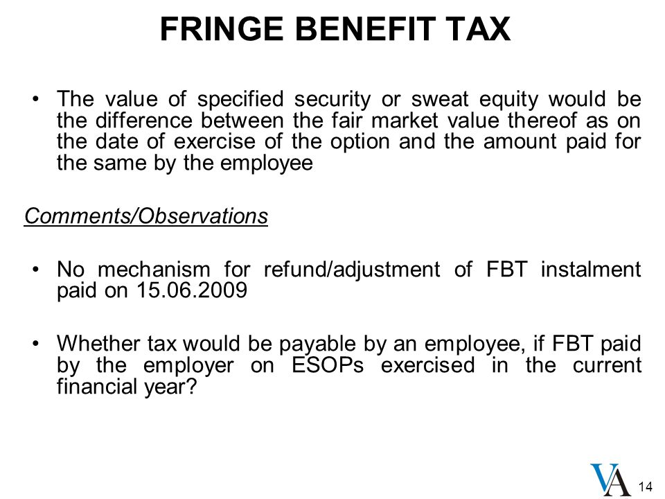 14 FRINGE BENEFIT TAX The value of specified security or sweat equity would be the difference between the fair market value thereof as on the date of exercise of the option and the amount paid for the same by the employee Comments/Observations No mechanism for refund/adjustment of FBT instalment paid on 15.06.2009 Whether tax would be payable by an employee, if FBT paid by the employer on ESOPs exercised in the current financial year