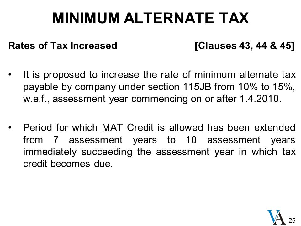 26 MINIMUM ALTERNATE TAX Rates of Tax Increased [Clauses 43, 44 & 45] It is proposed to increase the rate of minimum alternate tax payable by company under section 115JB from 10% to 15%, w.e.f., assessment year commencing on or after 1.4.2010.