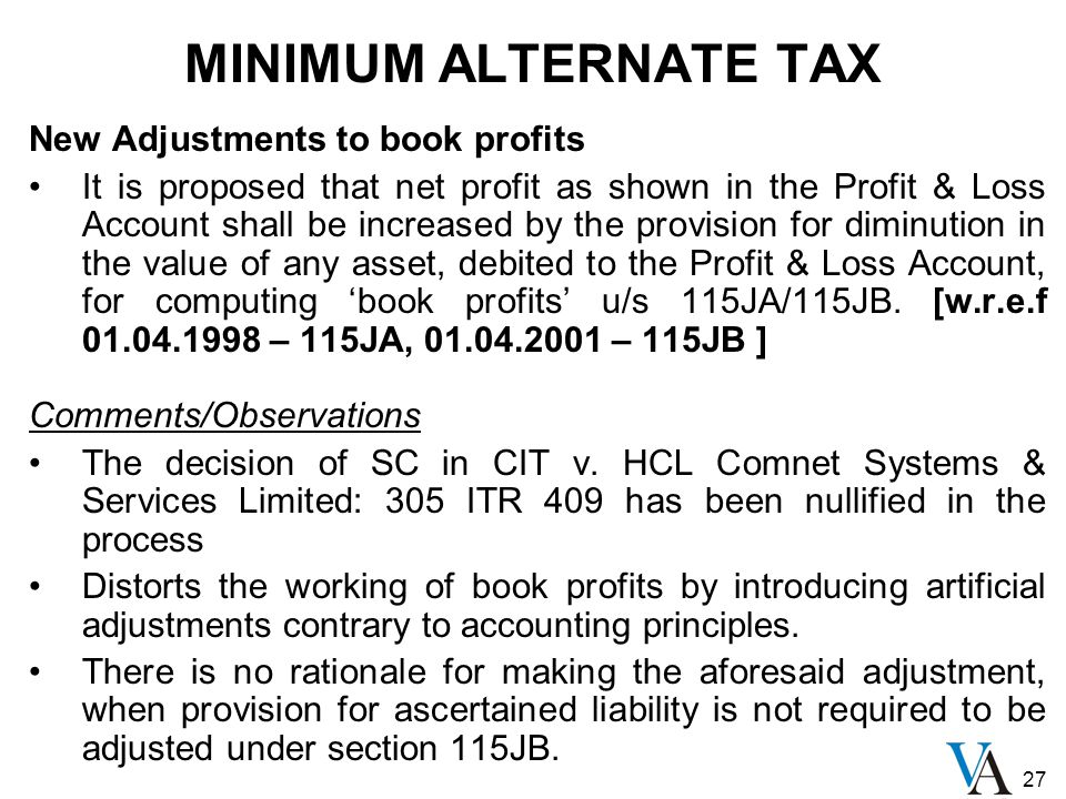 27 MINIMUM ALTERNATE TAX New Adjustments to book profits It is proposed that net profit as shown in the Profit & Loss Account shall be increased by the provision for diminution in the value of any asset, debited to the Profit & Loss Account, for computing 'book profits' u/s 115JA/115JB.
