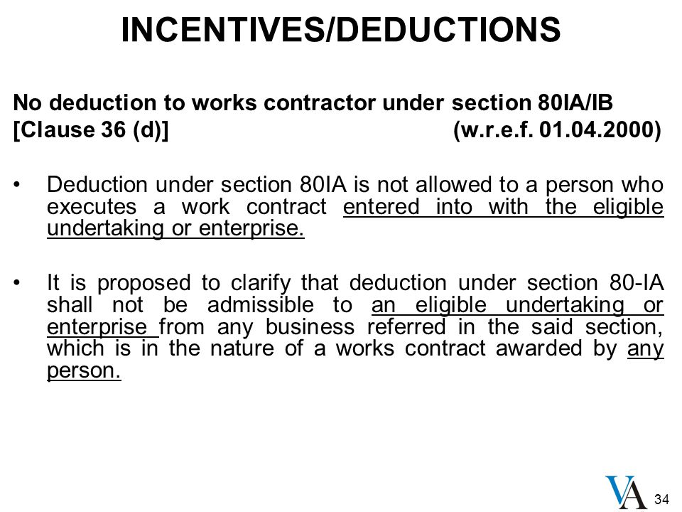 34 INCENTIVES/DEDUCTIONS No deduction to works contractor under section 80IA/IB [Clause 36 (d)] (w.r.e.f. 01.04.2000) Deduction under section 80IA is