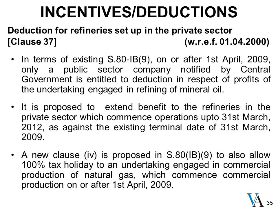 35 INCENTIVES/DEDUCTIONS Deduction for refineries set up in the private sector [Clause 37] (w.r.e.f. 01.04.2000) In terms of existing S.80-IB(9), on o
