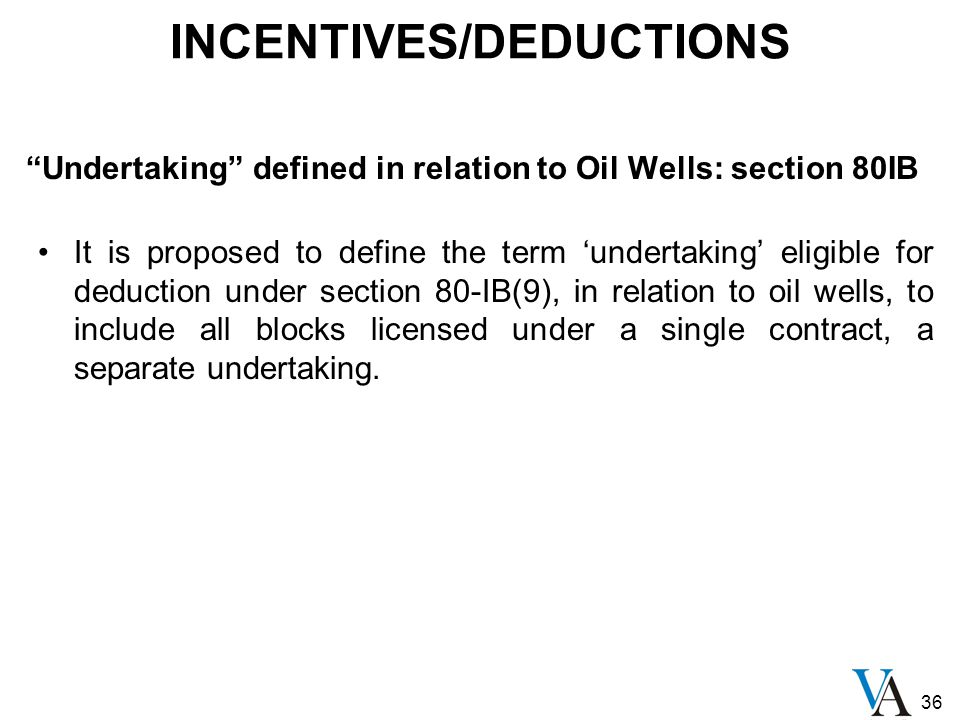 36 INCENTIVES/DEDUCTIONS Undertaking defined in relation to Oil Wells: section 80IB It is proposed to define the term 'undertaking' eligible for deduction under section 80-IB(9), in relation to oil wells, to include all blocks licensed under a single contract, a separate undertaking.