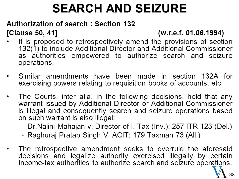 38 SEARCH AND SEIZURE Authorization of search : Section 132 [Clause 50, 41] (w.r.e.f. 01.06.1994) It is proposed to retrospectively amend the provisio