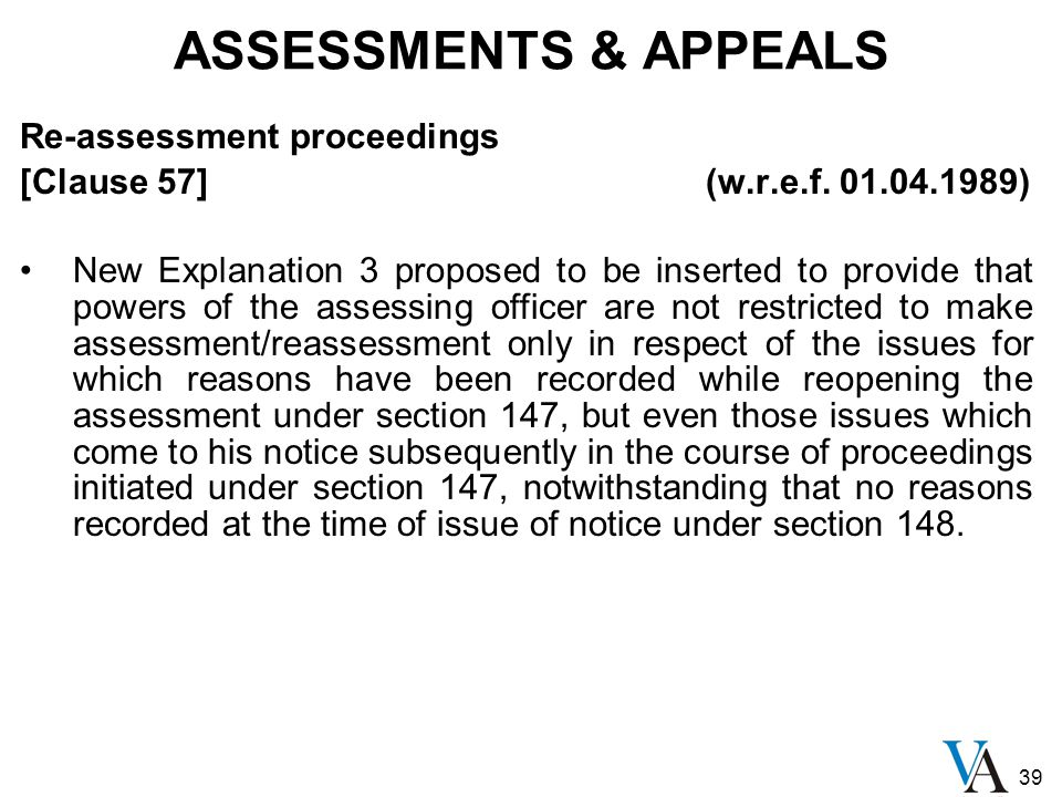 39 ASSESSMENTS & APPEALS Re-assessment proceedings [Clause 57] (w.r.e.f. 01.04.1989) New Explanation 3 proposed to be inserted to provide that powers