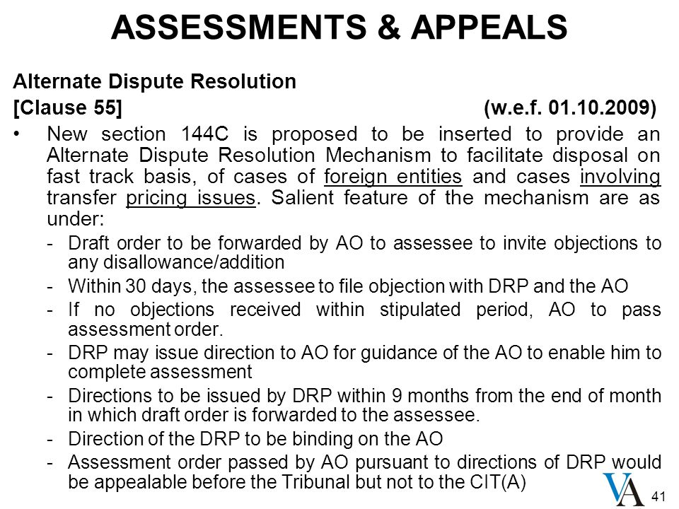 41 ASSESSMENTS & APPEALS Alternate Dispute Resolution [Clause 55] (w.e.f. 01.10.2009) New section 144C is proposed to be inserted to provide an Altern
