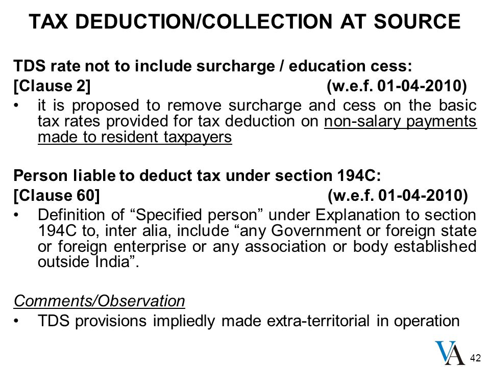 42 TAX DEDUCTION/COLLECTION AT SOURCE TDS rate not to include surcharge / education cess: [Clause 2] (w.e.f. 01-04-2010) it is proposed to remove surc