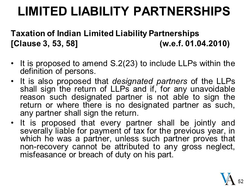 52 LIMITED LIABILITY PARTNERSHIPS Taxation of Indian Limited Liability Partnerships [Clause 3, 53, 58](w.e.f. 01.04.2010) It is proposed to amend S.2(