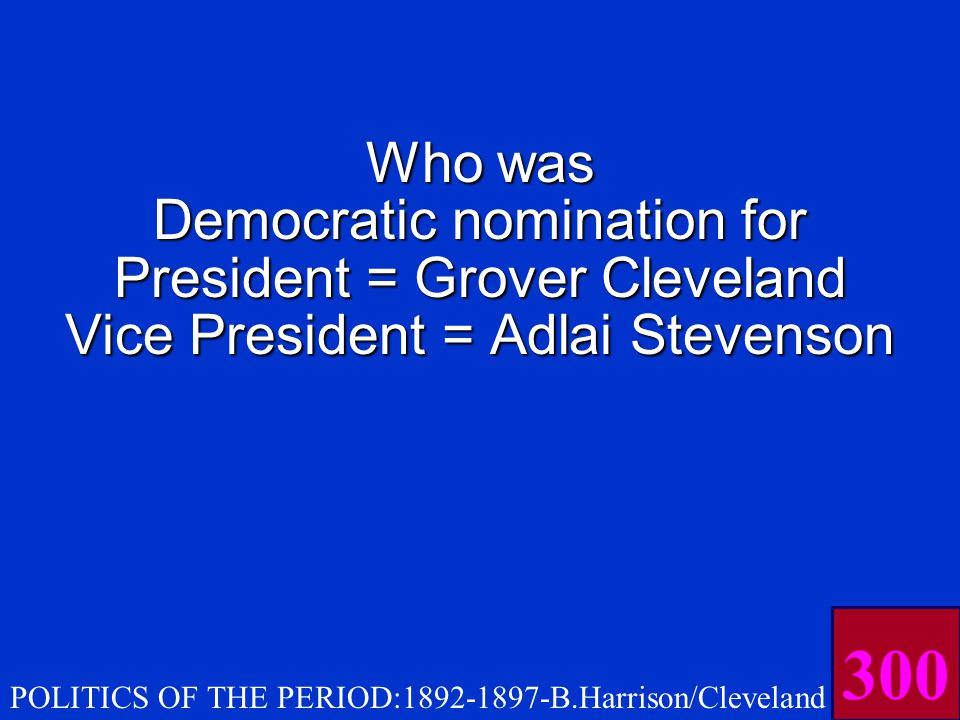 This was the Democratic party ticket (president + vice president) for the Election of 1892 POLITICS OF THE PERIOD:1892-1897-B.Harrison/Cleveland ELECTION OF 1892