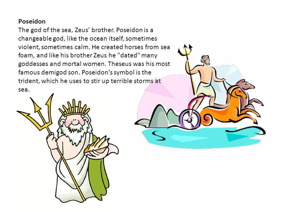 Poseidon The god of the sea, Zeus' brother.
