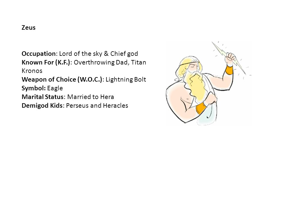 Zeus Occupation: Lord of the sky & Chief god Known For (K.F.): Overthrowing Dad, Titan Kronos Weapon of Choice (W.O.C.): Lightning Bolt Symbol: Eagle