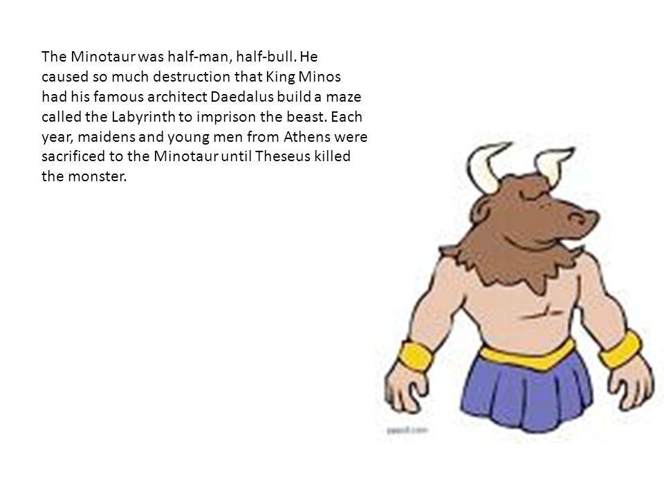 The Minotaur was half-man, half-bull.