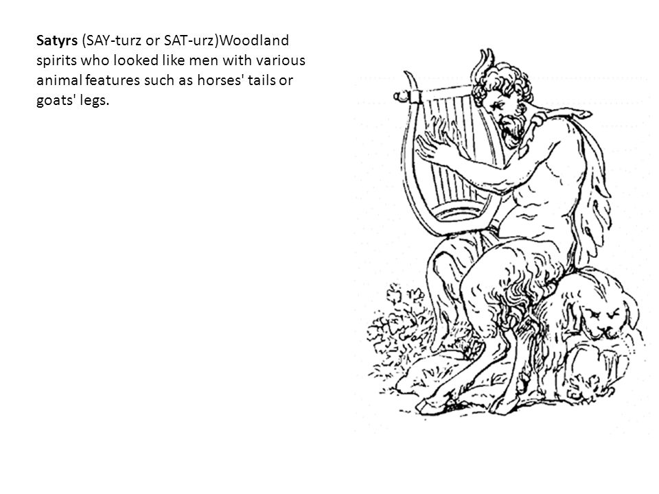 Satyrs (SAY-turz or SAT-urz)Woodland spirits who looked like men with various animal features such as horses' tails or goats' legs.