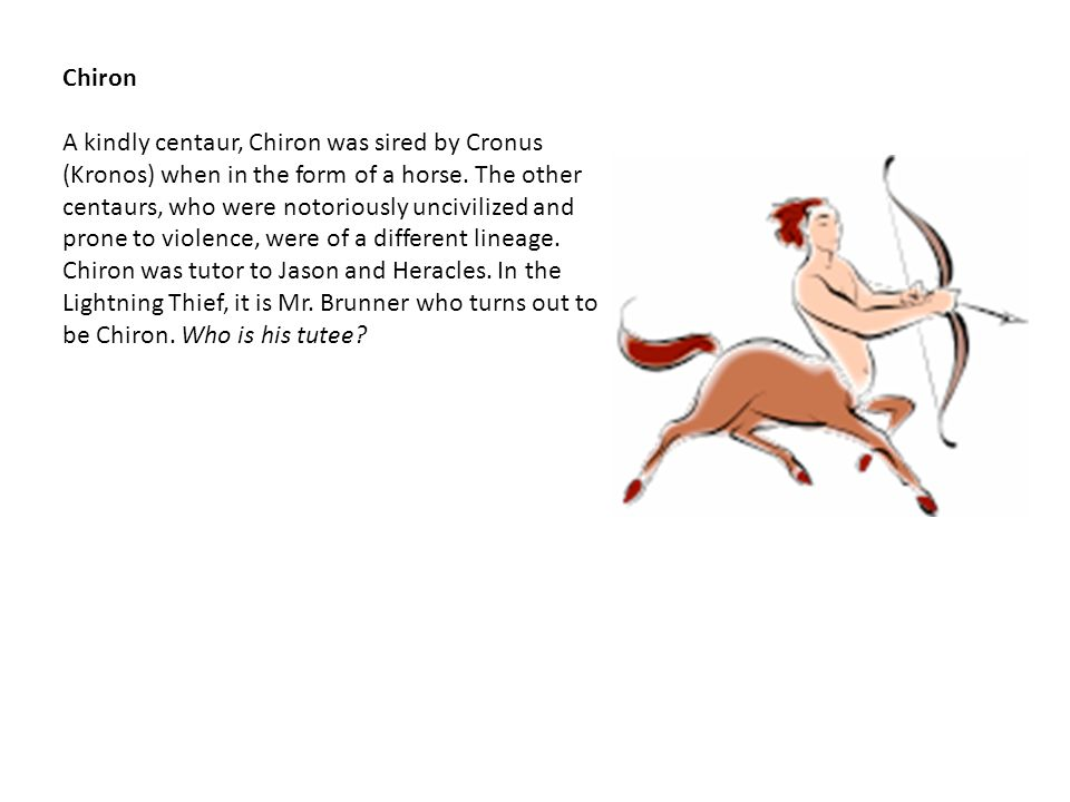 Chiron A kindly centaur, Chiron was sired by Cronus (Kronos) when in the form of a horse.