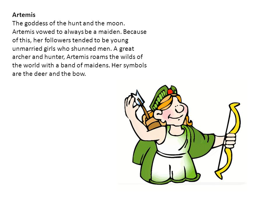 Artemis The goddess of the hunt and the moon. Artemis vowed to always be a maiden. Because of this, her followers tended to be young unmarried girls w