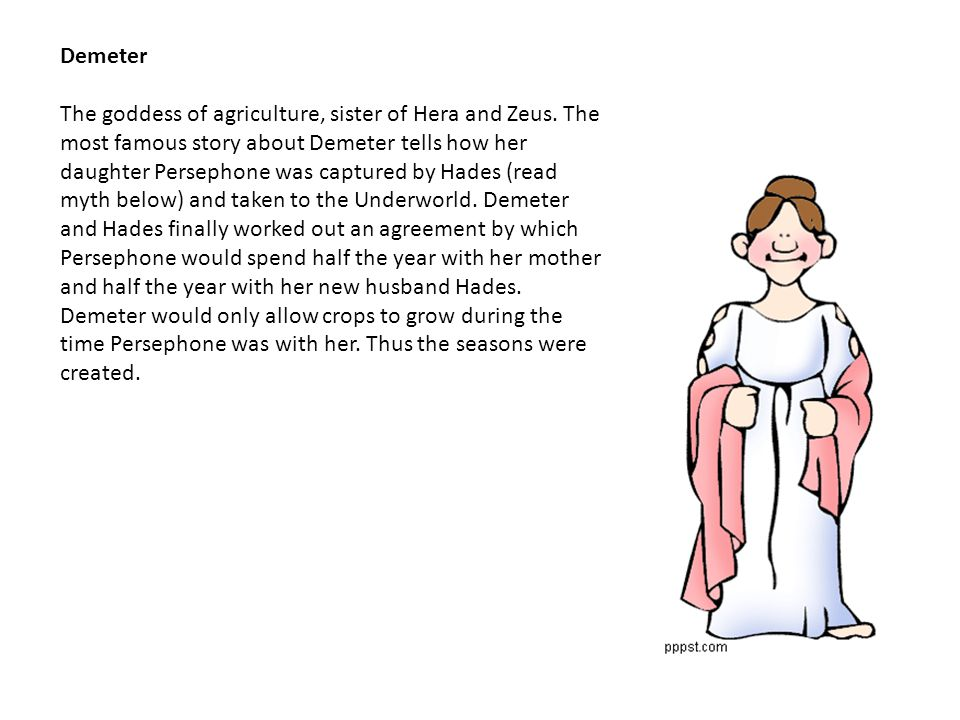 Demeter The goddess of agriculture, sister of Hera and Zeus.