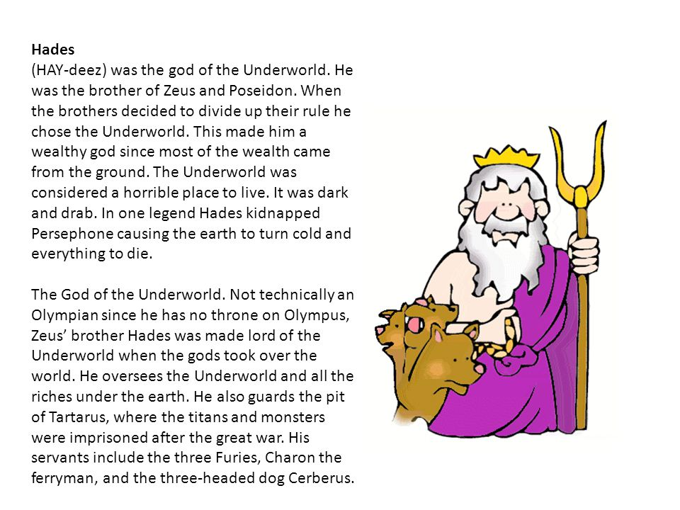 Hades (HAY-deez) was the god of the Underworld. He was the brother of Zeus and Poseidon.