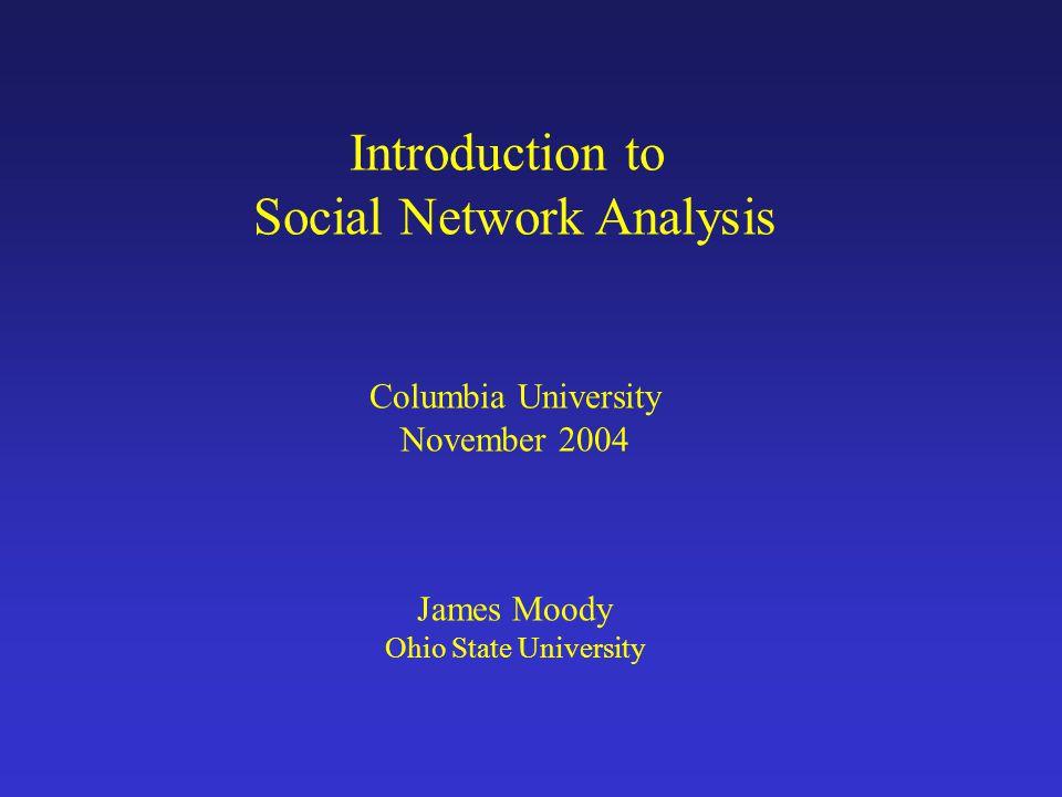 Introduction to Social Network Analysis Columbia University November 2004 James Moody Ohio State University