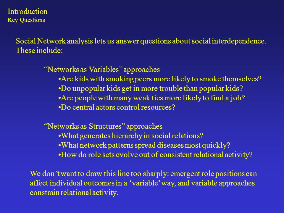 """Key Questions Social Network analysis lets us answer questions about social interdependence. These include: """"Networks as Variables"""" approaches Are kid"""