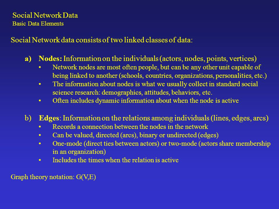Social Network data consists of two linked classes of data: a)Nodes: Information on the individuals (actors, nodes, points, vertices) Network nodes ar