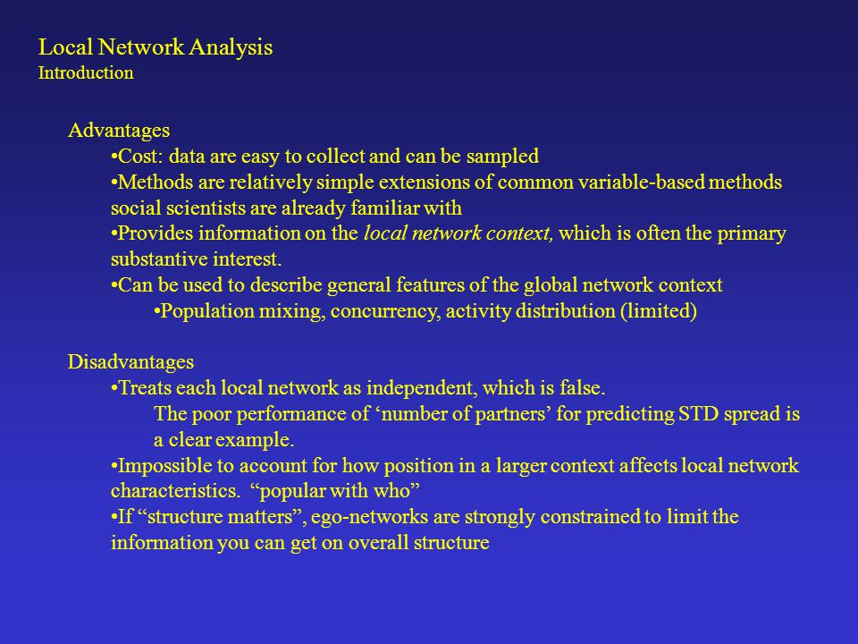 Local Network Analysis Introduction Advantages Cost: data are easy to collect and can be sampled Methods are relatively simple extensions of common va