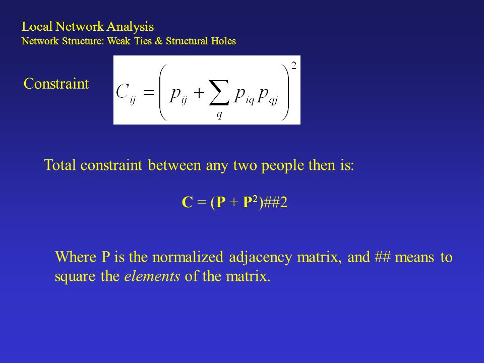 Constraint Total constraint between any two people then is: C = (P + P 2 )##2 Where P is the normalized adjacency matrix, and ## means to square the e