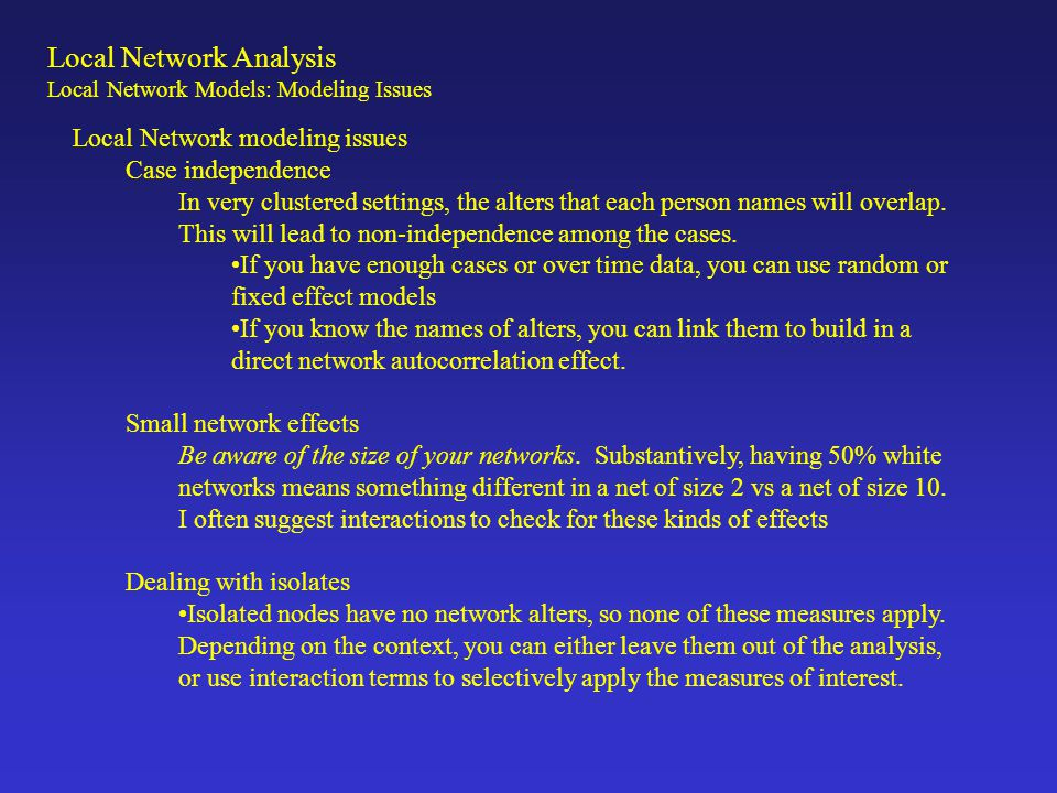 Local Network Analysis Local Network Models: Modeling Issues Local Network modeling issues Case independence In very clustered settings, the alters th