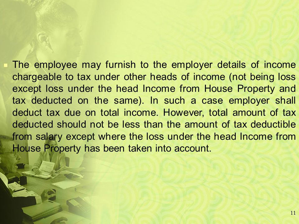 11 The employee may furnish to the employer details of income chargeable to tax under other heads of income (not being loss except loss under the head Income from House Property and tax deducted on the same).