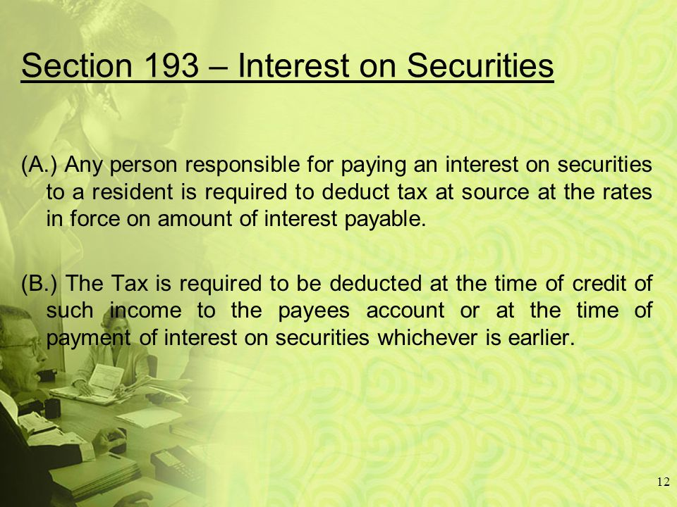 Section 193 – Interest on Securities (A.) Any person responsible for paying an interest on securities to a resident is required to deduct tax at source at the rates in force on amount of interest payable.