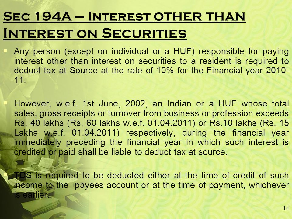 14 Sec 194A – Interest other than Interest on Securities  Any person (except on individual or a HUF) responsible for paying interest other than interest on securities to a resident is required to deduct tax at Source at the rate of 10% for the Financial year 2010- 11.