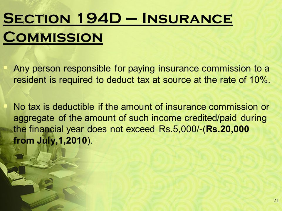 Section 194D – Insurance Commission  Any person responsible for paying insurance commission to a resident is required to deduct tax at source at the rate of 10%.
