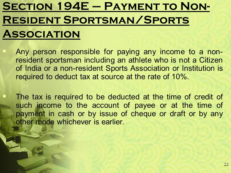 Section 194E – Payment to Non- Resident Sportsman/Sports Association  Any person responsible for paying any income to a non- resident sportsman including an athlete who is not a Citizen of India or a non-resident Sports Association or Institution is required to deduct tax at source at the rate of 10%.