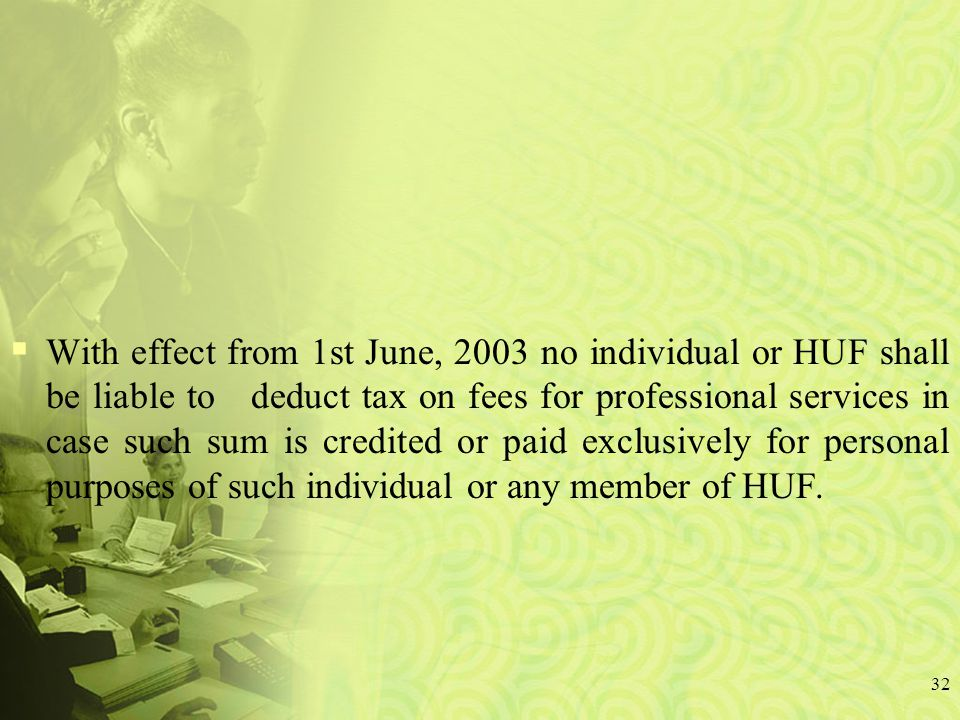  With effect from 1st June, 2003 no individual or HUF shall be liable to deduct tax on fees for professional services in case such sum is credited or paid exclusively for personal purposes of such individual or any member of HUF.
